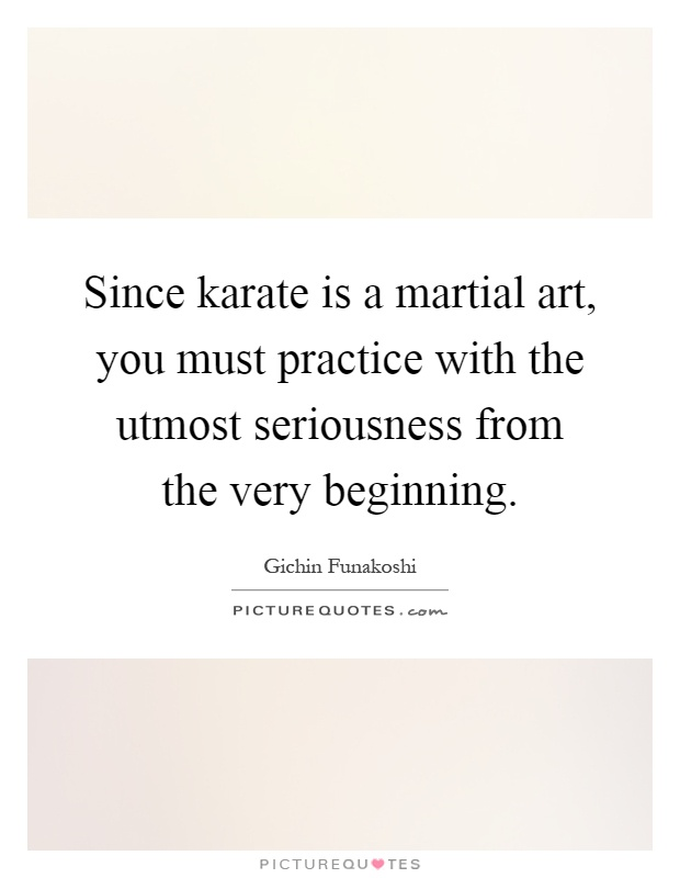Since karate is a martial art, you must practice with the utmost seriousness from the very beginning Picture Quote #1