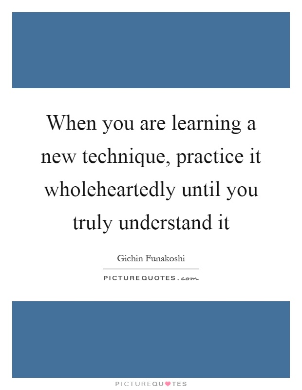 When you are learning a new technique, practice it wholeheartedly until you truly understand it Picture Quote #1