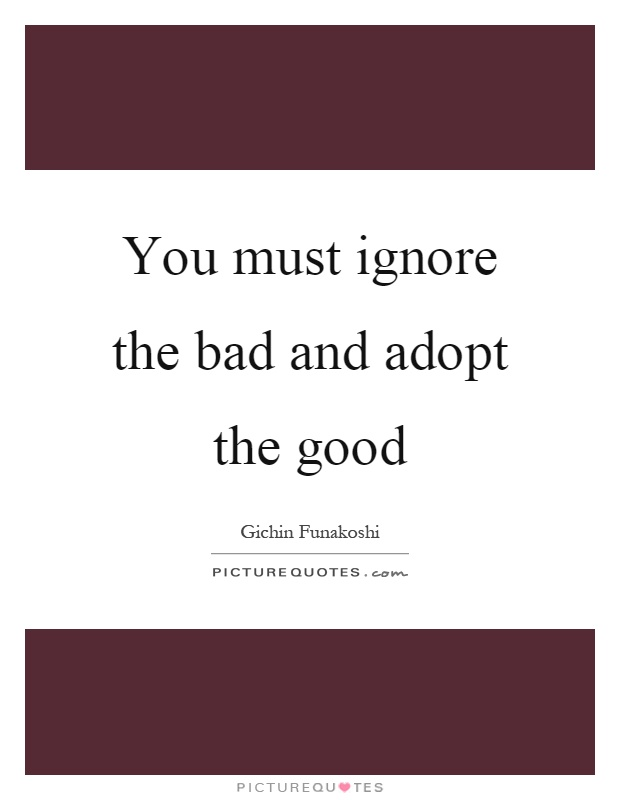 You must ignore the bad and adopt the good Picture Quote #1
