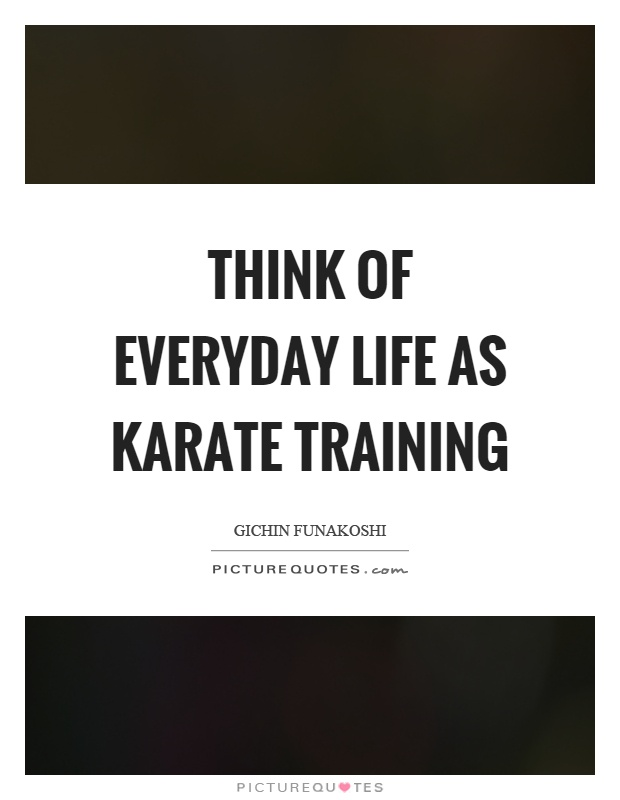 Think of everyday life as karate training Picture Quote #1