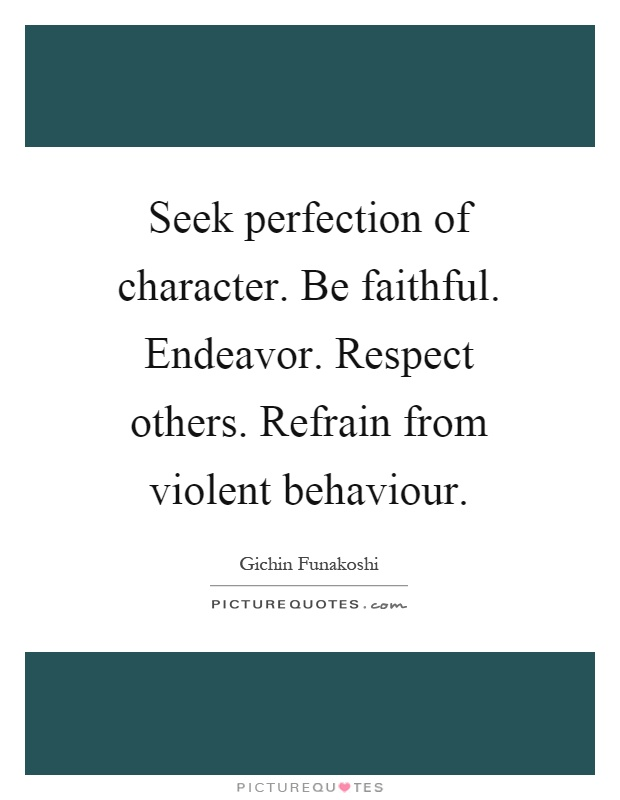Seek perfection of character. Be faithful. Endeavor. Respect others. Refrain from violent behaviour Picture Quote #1