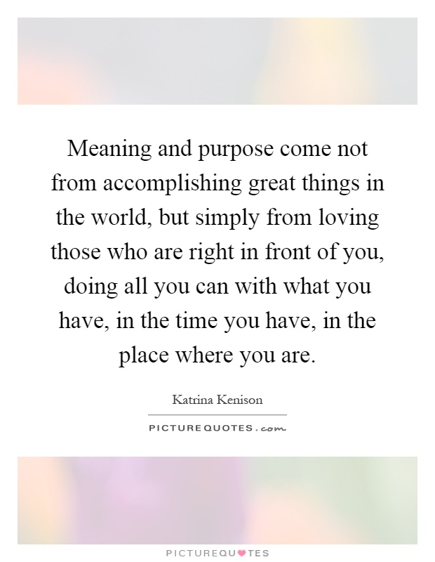 Meaning and purpose come not from accomplishing great things in the world, but simply from loving those who are right in front of you, doing all you can with what you have, in the time you have, in the place where you are Picture Quote #1