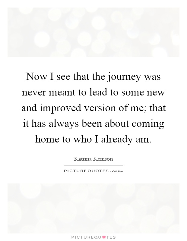 Now I see that the journey was never meant to lead to some new and improved version of me; that it has always been about coming home to who I already am Picture Quote #1