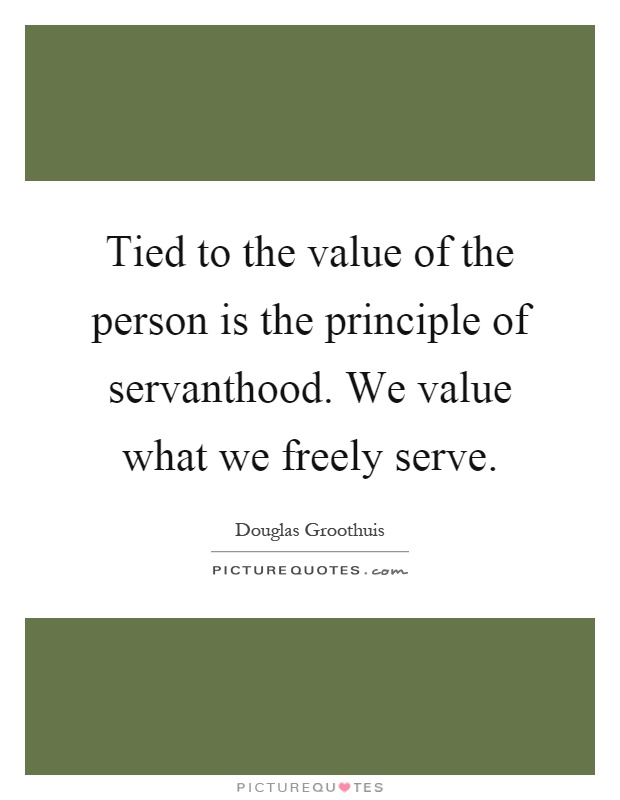 Tied to the value of the person is the principle of servanthood. We value what we freely serve Picture Quote #1