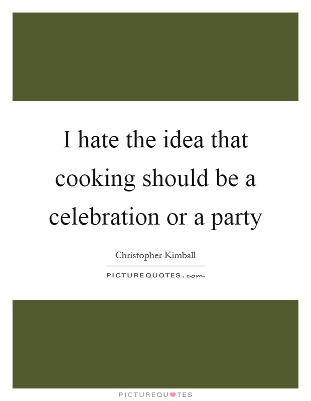 I hate the idea that cooking should be a celebration or a party Picture Quote #1