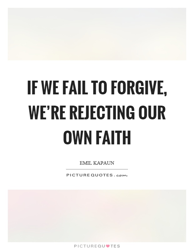 If we fail to forgive, we're rejecting our own faith Picture Quote #1