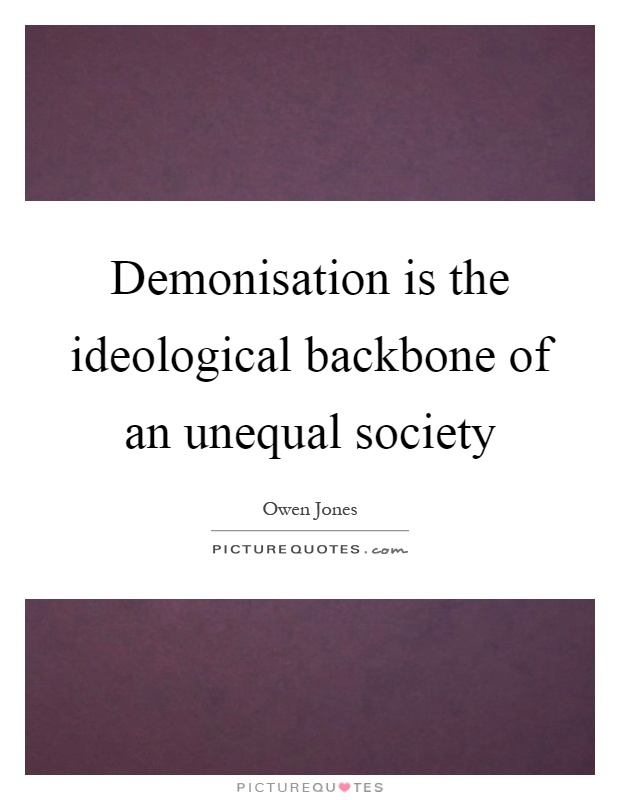 Demonisation is the ideological backbone of an unequal society Picture Quote #1