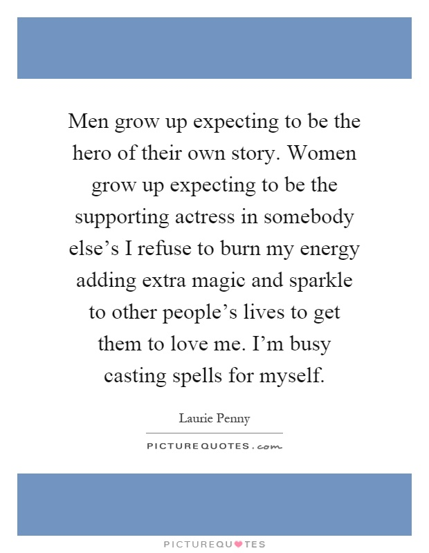Men grow up expecting to be the hero of their own story. Women grow up expecting to be the supporting actress in somebody else's I refuse to burn my energy adding extra magic and sparkle to other people's lives to get them to love me. I'm busy casting spells for myself Picture Quote #1