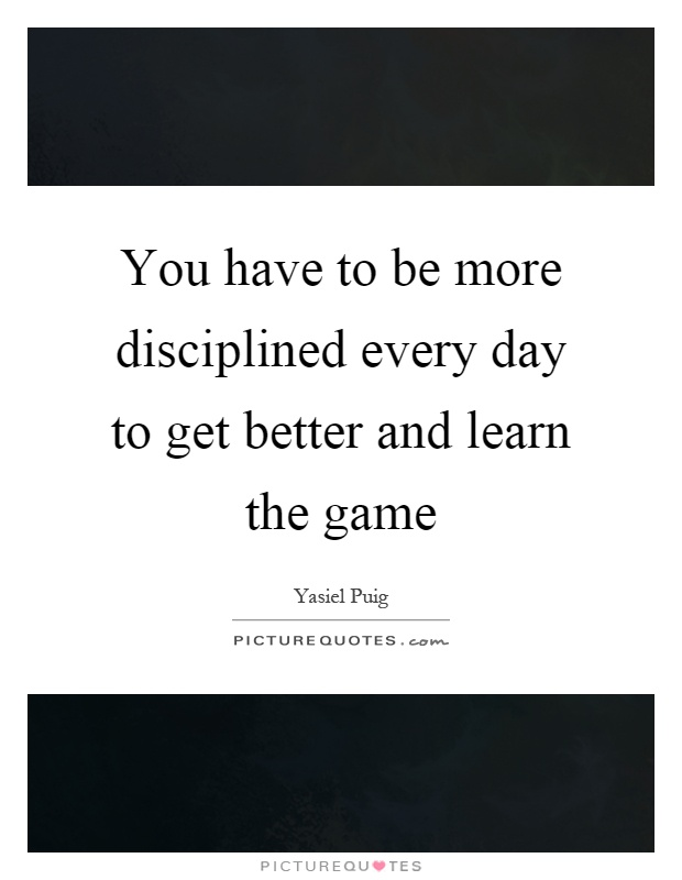 You have to be more disciplined every day to get better and learn the game Picture Quote #1