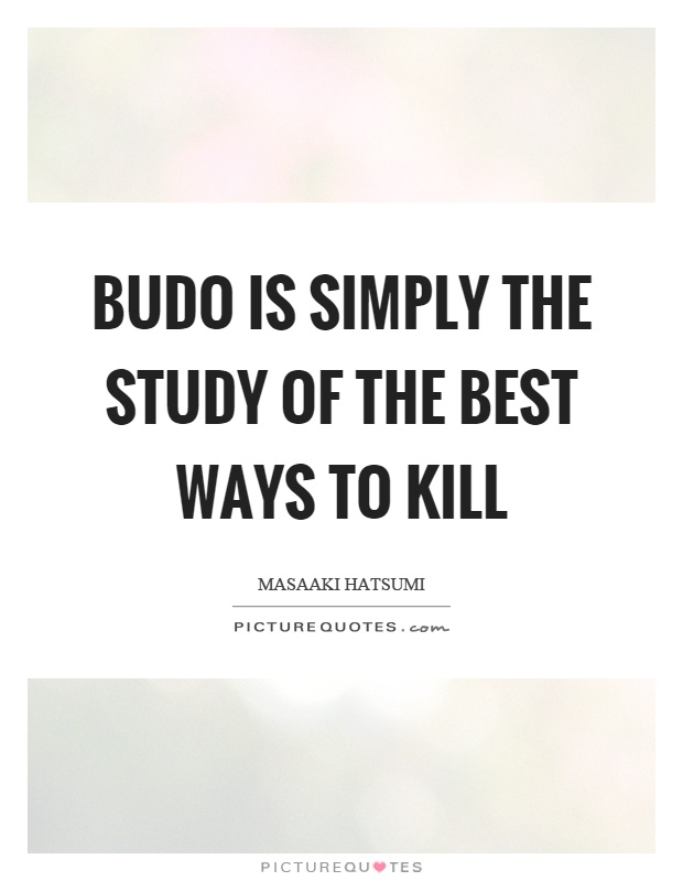 Budo is simply the study of the best ways to kill Picture Quote #1