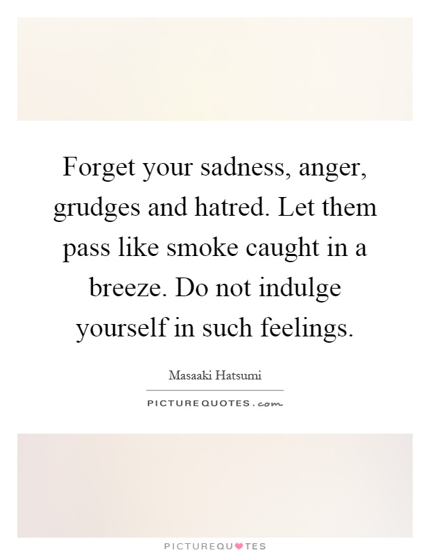Forget your sadness, anger, grudges and hatred. Let them pass like smoke caught in a breeze. Do not indulge yourself in such feelings Picture Quote #1