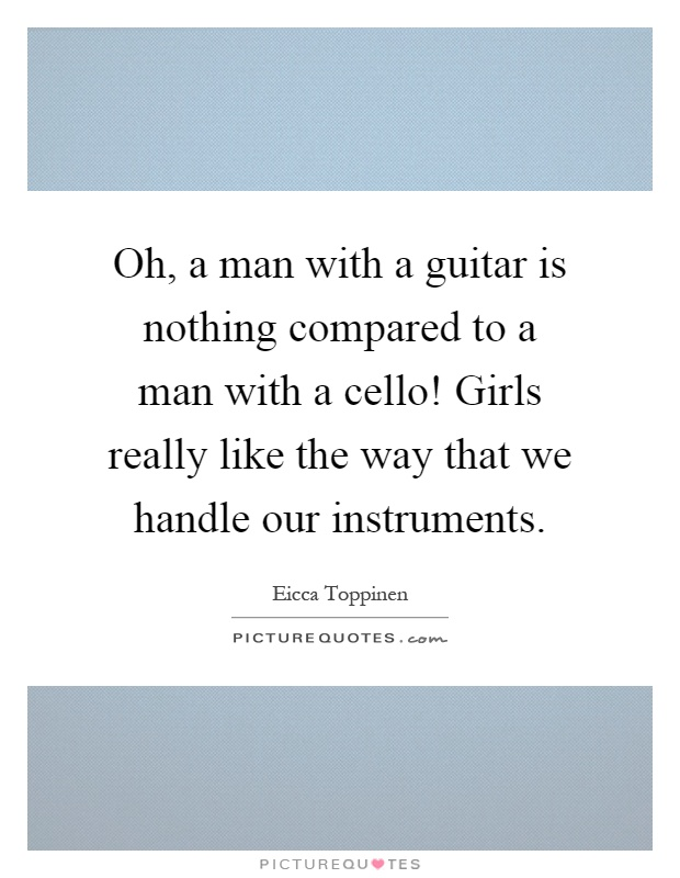 Oh, a man with a guitar is nothing compared to a man with a cello! Girls really like the way that we handle our instruments Picture Quote #1