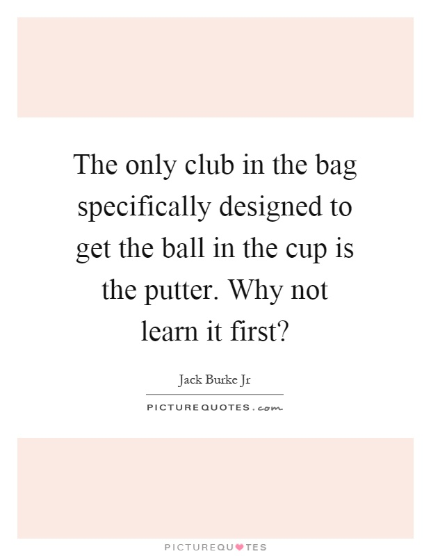 The only club in the bag specifically designed to get the ball in the cup is the putter. Why not learn it first? Picture Quote #1
