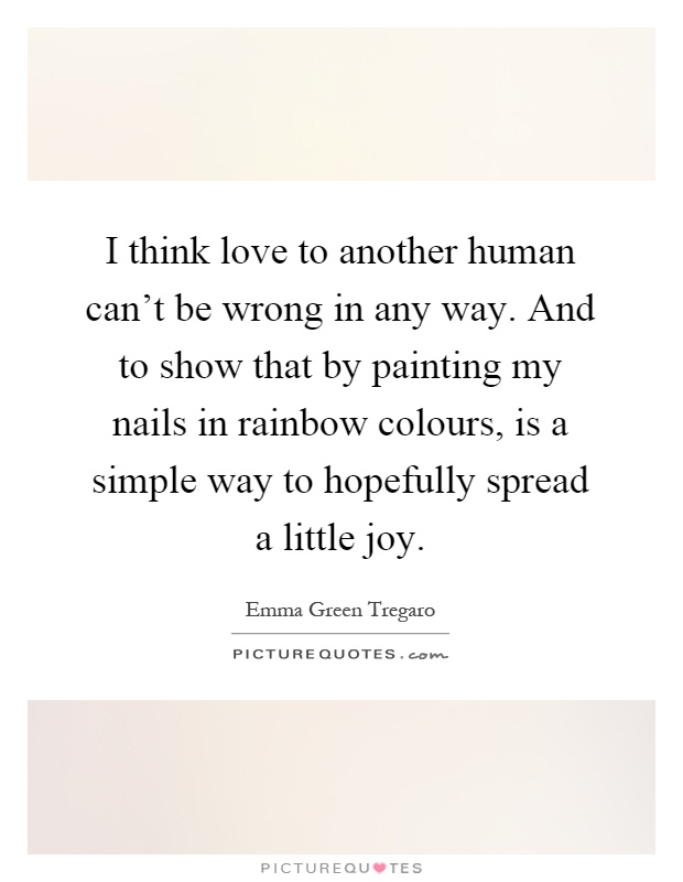 I think love to another human can't be wrong in any way. And to show that by painting my nails in rainbow colours, is a simple way to hopefully spread a little joy Picture Quote #1