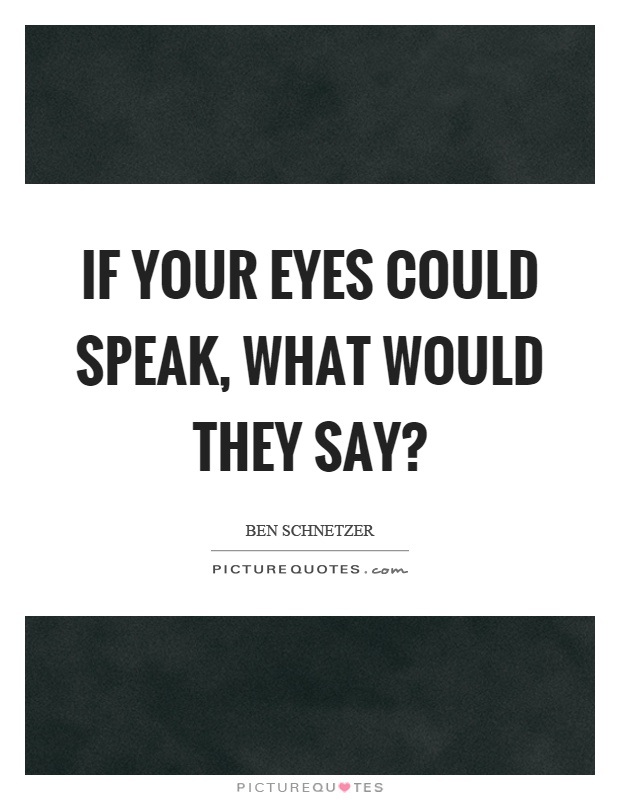 If your eyes could speak, what would they say? Picture Quote #1