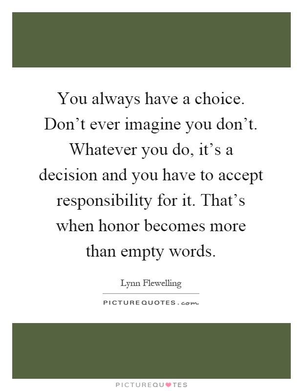 You always have a choice. Don't ever imagine you don't. Whatever you do, it's a decision and you have to accept responsibility for it. That's when honor becomes more than empty words Picture Quote #1