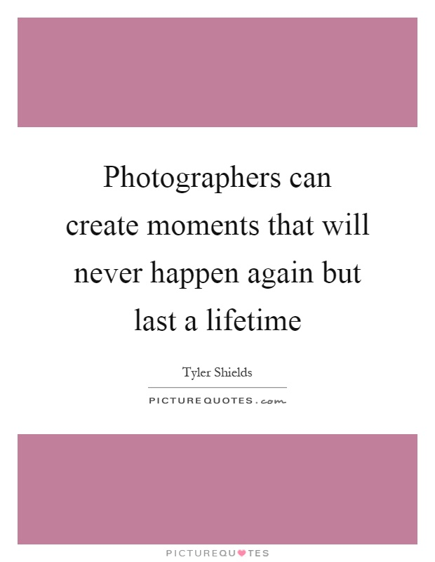 5aa05d6bdf2292 Photographers can create moments that will never happen again but last a  lifetime Picture Quote  . Share. Tyler Shields Quotes