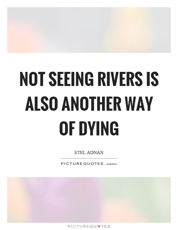 Not seeing rivers is also another way of dying Picture Quote #1