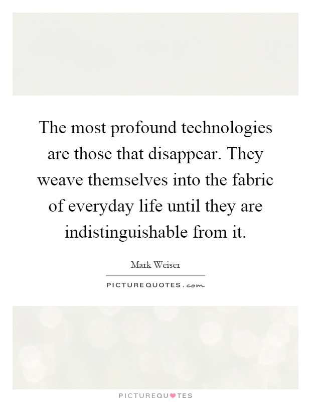 The most profound technologies are those that disappear. They weave themselves into the fabric of everyday life until they are indistinguishable from it Picture Quote #1