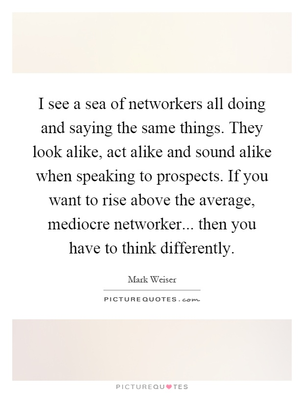 I see a sea of networkers all doing and saying the same things. They look alike, act alike and sound alike when speaking to prospects. If you want to rise above the average, mediocre networker... then you have to think differently Picture Quote #1