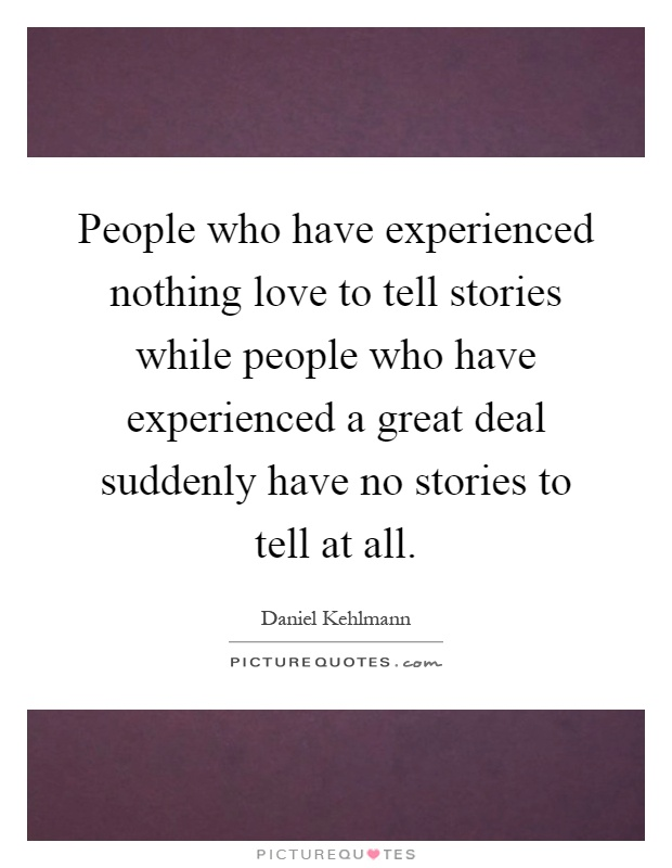 People who have experienced nothing love to tell stories while people who have experienced a great deal suddenly have no stories to tell at all Picture Quote #1