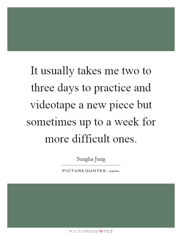 It usually takes me two to three days to practice and videotape a new piece but sometimes up to a week for more difficult ones Picture Quote #1
