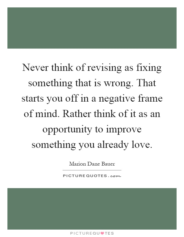 Never think of revising as fixing something that is wrong. That ...