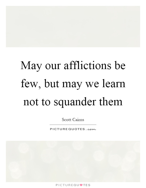 May our afflictions be few, but may we learn not to squander them Picture Quote #1
