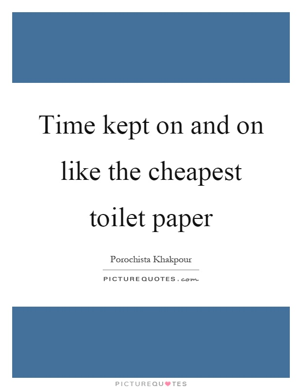 Time kept on and on like the cheapest toilet paper Picture Quote #1
