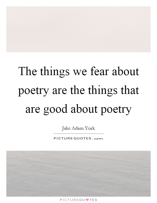 The things we fear about poetry are the things that are good about poetry Picture Quote #1