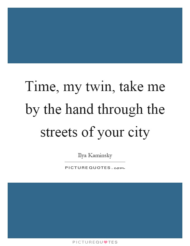 Time, my twin, take me by the hand through the streets of your city Picture Quote #1