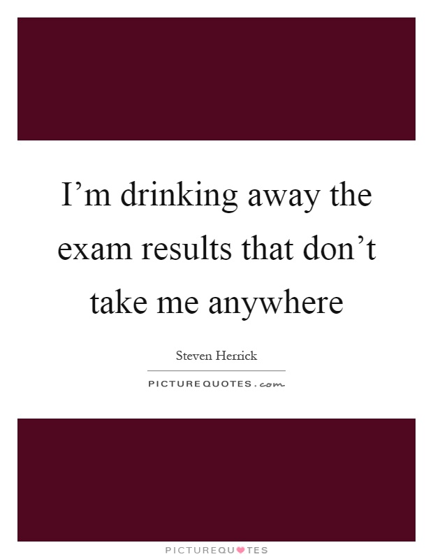 I'm drinking away the exam results that don't take me anywhere Picture Quote #1