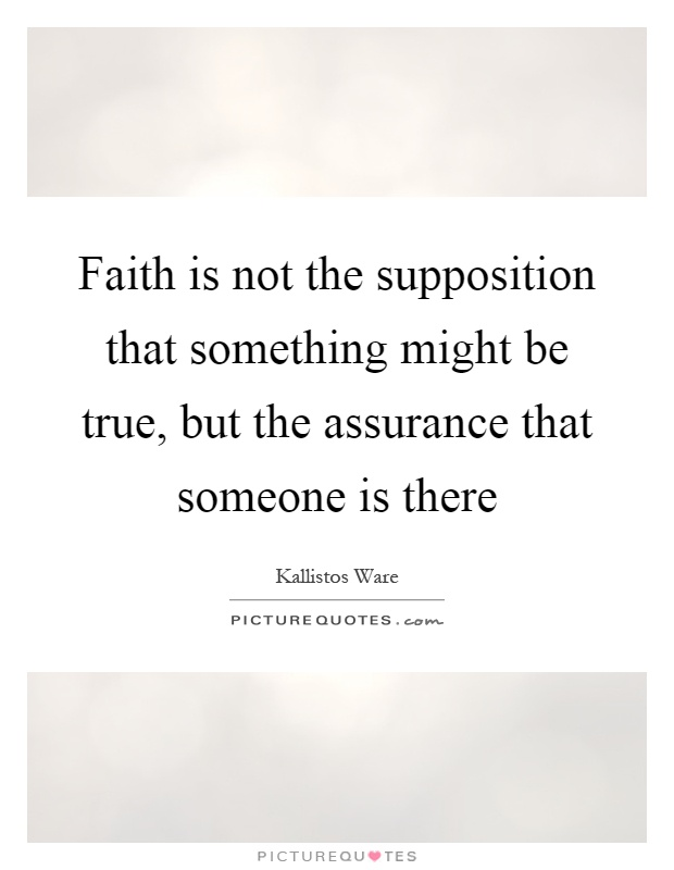 Faith is not the supposition that something might be true, but the assurance that someone is there Picture Quote #1