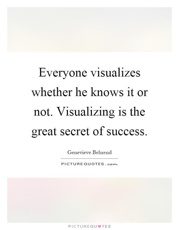 Everyone visualizes whether he knows it or not. Visualizing is the great secret of success Picture Quote #1