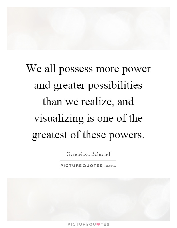 We all possess more power and greater possibilities than we realize, and visualizing is one of the greatest of these powers Picture Quote #1