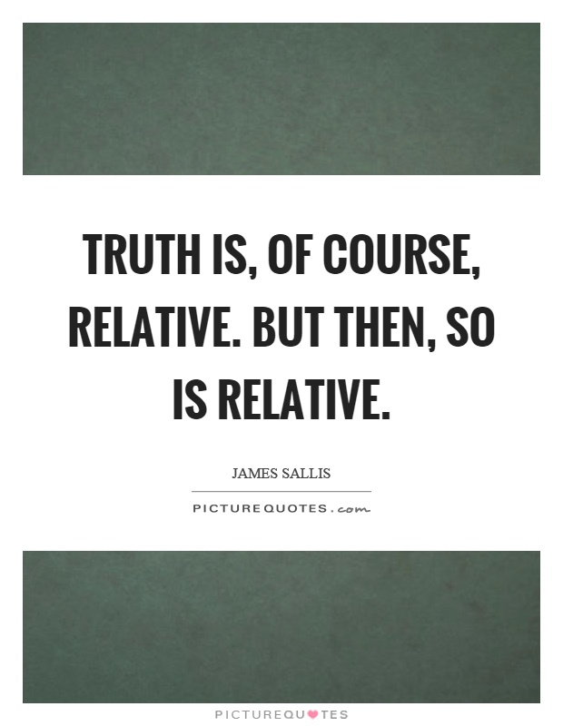 http://img.picturequotes.com/2/208/207088/truth-is-of-course-relative-but-then-so-is-relative-quote-1.jpg