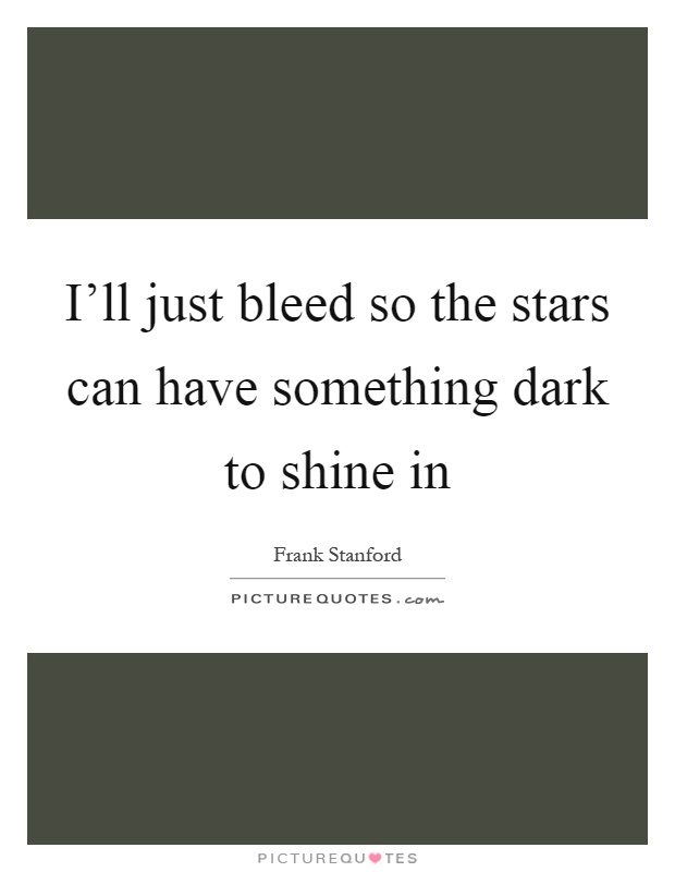 I'll just bleed so the stars can have something dark to shine in Picture Quote #1