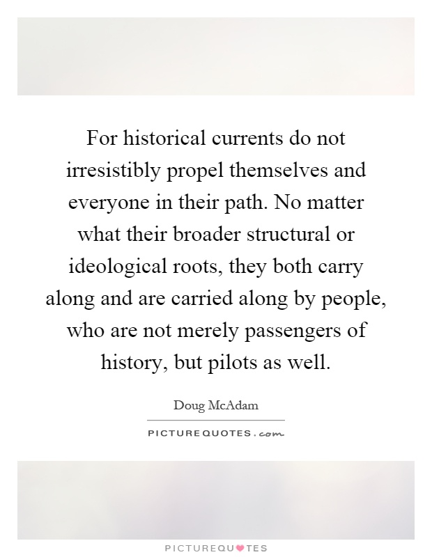 For historical currents do not irresistibly propel themselves and everyone in their path. No matter what their broader structural or ideological roots, they both carry along and are carried along by people, who are not merely passengers of history, but pilots as well Picture Quote #1