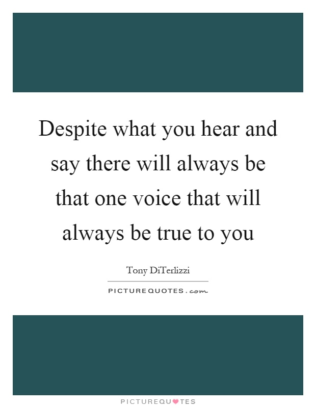 Despite what you hear and say there will always be that one voice that will always be true to you Picture Quote #1