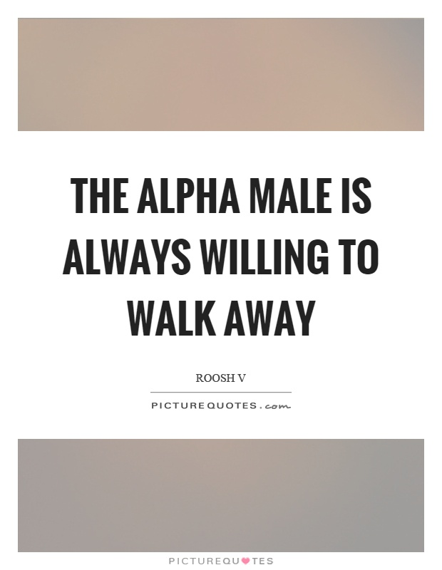 The alpha male is always willing to walk away Picture Quote #1