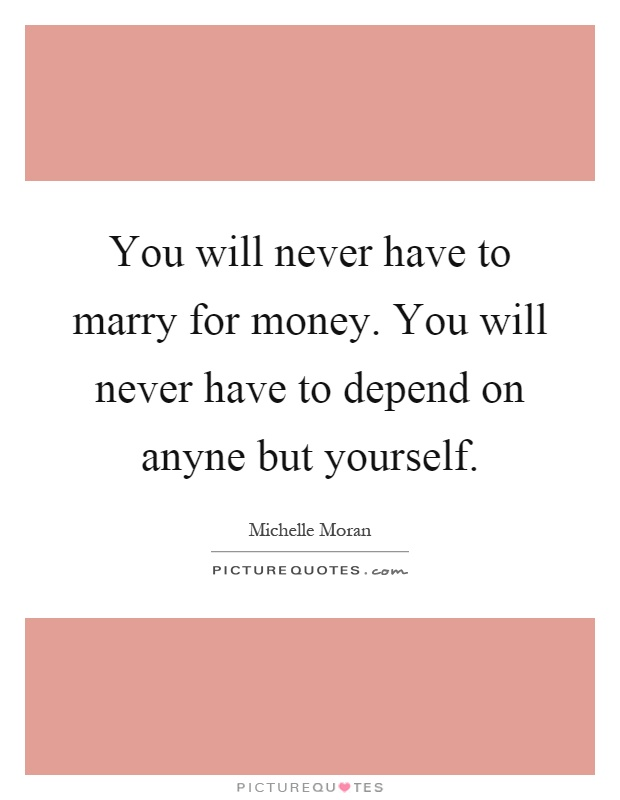 You will never have to marry for money. You will never have to depend on anyne but yourself Picture Quote #1