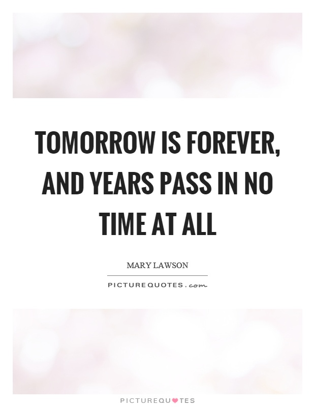 Tomorrow is forever, and years pass in no time at all Picture Quote #1