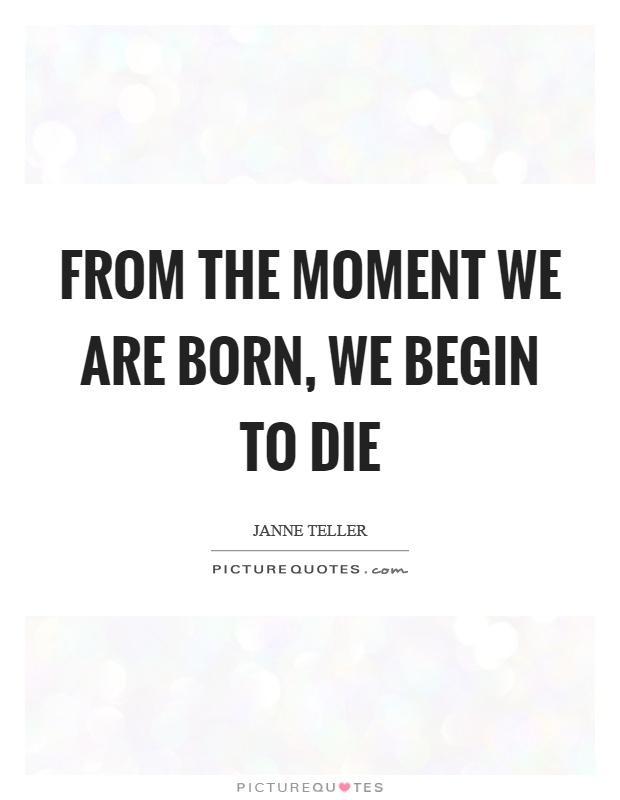 From the moment we are born, we begin to die Picture Quote #1
