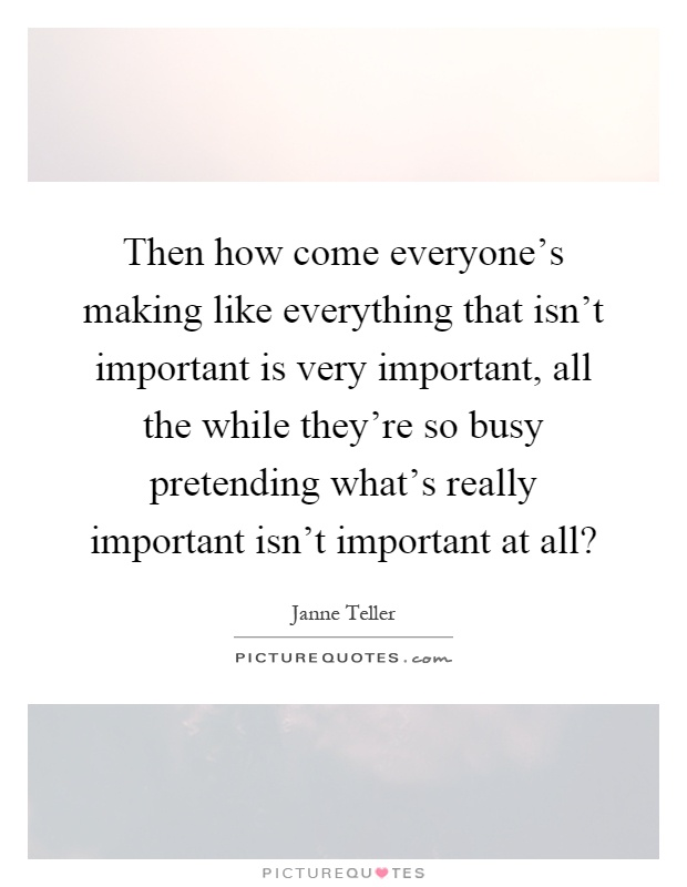 Then how come everyone's making like everything that isn't important is very important, all the while they're so busy pretending what's really important isn't important at all? Picture Quote #1