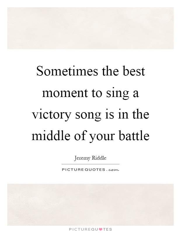 Sometimes the best moment to sing a victory song is in the middle of your battle Picture Quote #1