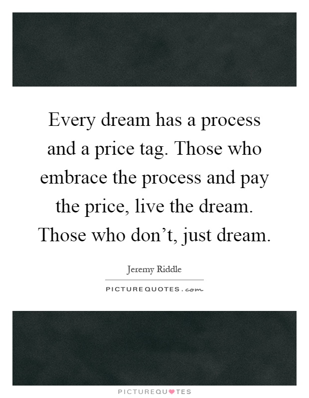 Every dream has a process and a price tag. Those who embrace the process and pay the price, live the dream. Those who don't, just dream Picture Quote #1