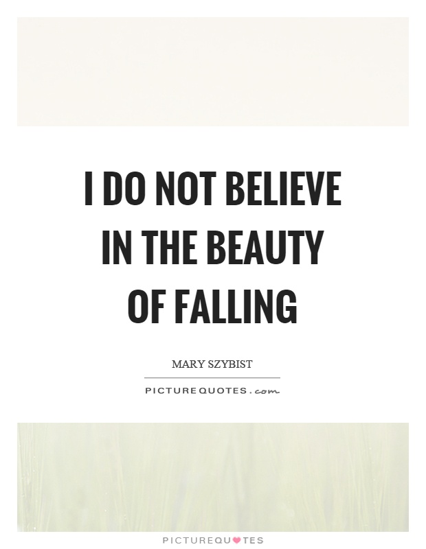 I do not believe in the beauty of falling Picture Quote #1
