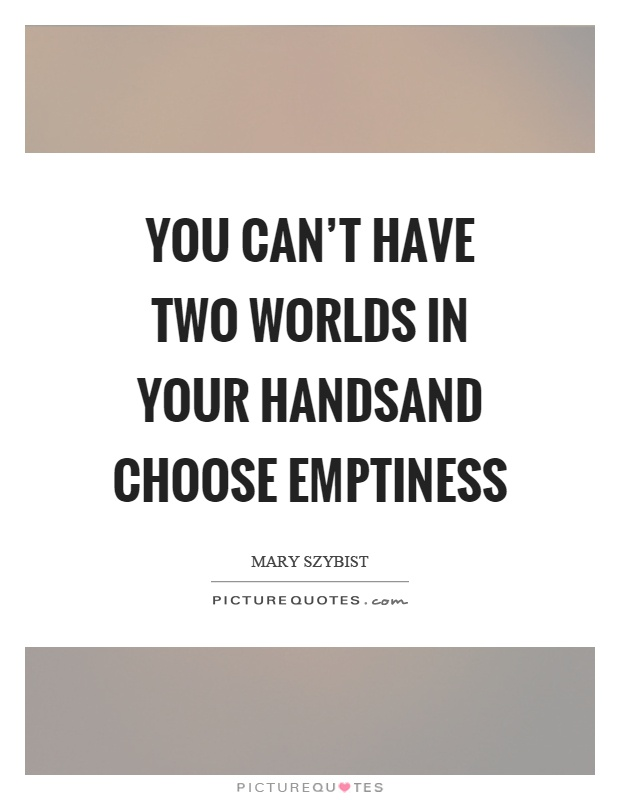 You can't have two worlds in your handsand choose emptiness Picture Quote #1