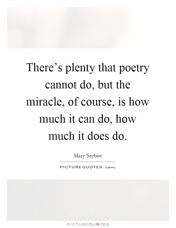 There's plenty that poetry cannot do, but the miracle, of course, is how much it can do, how much it does do Picture Quote #1