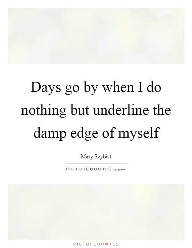 Days go by when I do nothing but underline the damp edge of myself Picture Quote #1